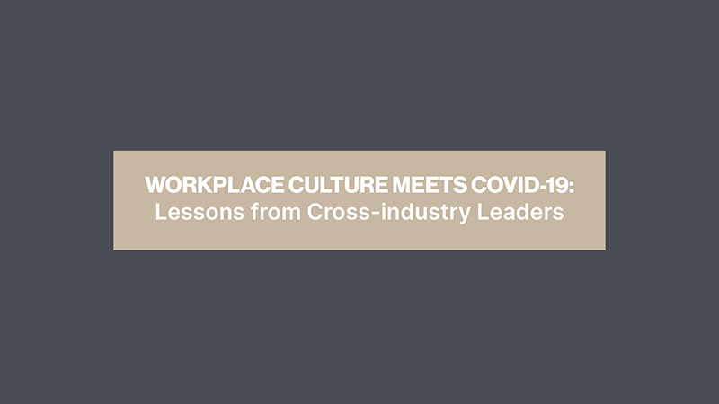 Workplace Culture Meets COVID-19 : Lessons From Cross-industry Leaders