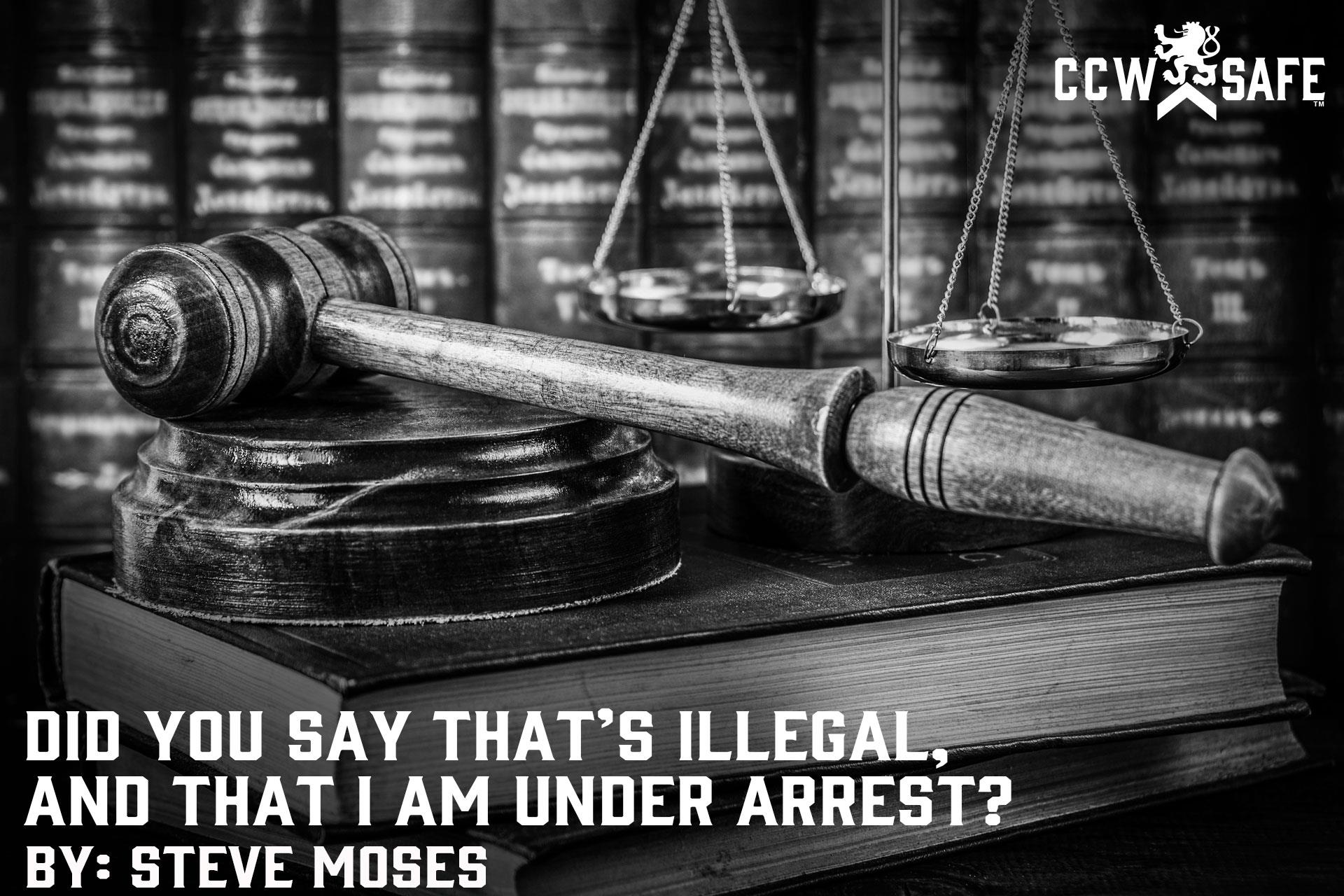 DID YOU SAY THAT'S ILLEGAL, AND THAT I AM UNDER ARREST?