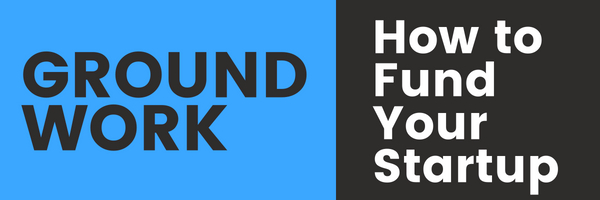 Groundwork: How to Fund Your Startup