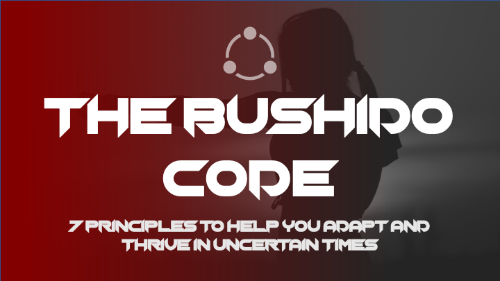 The Bushido Code: 7 principles to help you adapt and thrive in uncertain times